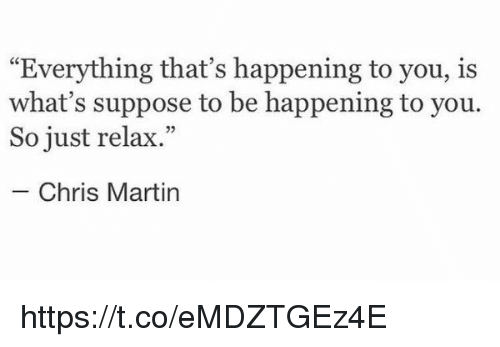"Martin, Chris Martin, and Girl Memes: ""Everything that's happening to you, is  what's suppose to be happening to you.  So just relax.""  Chris Martin https://t.co/eMDZTGEz4E"