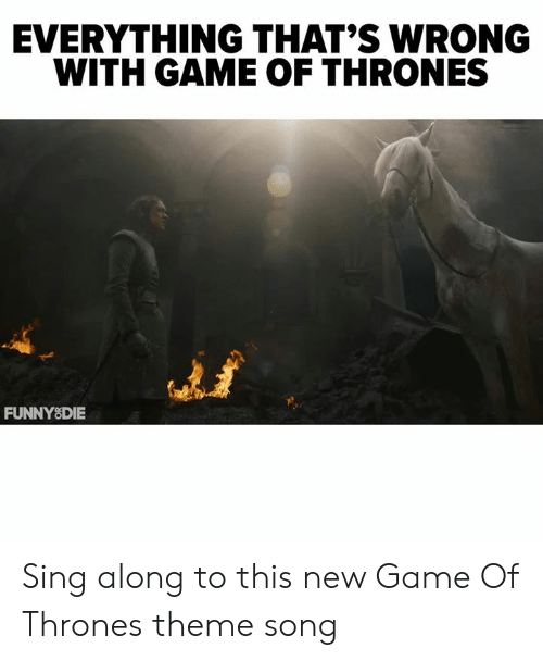 sing along: EVERYTHING THAT'S WRONG  WITH GAME OF THRONES  켜  FUNNYSDIE Sing along to this new Game Of Thrones theme song