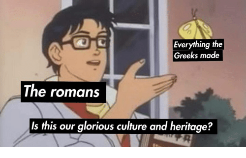 romans: Everything the  Greeks made  The romans  Is this our glorious culture and heritage?