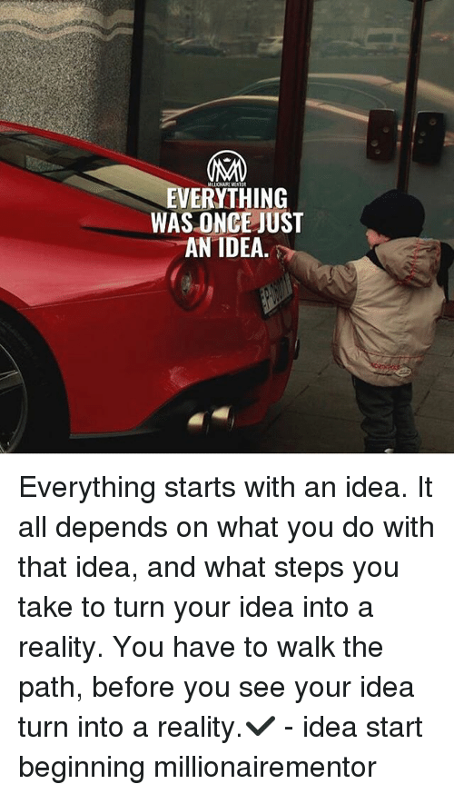 Memes, Reality, and 🤖: EVERYTHING  WAS ONCE JUST  AN IDEA Everything starts with an idea. It all depends on what you do with that idea, and what steps you take to turn your idea into a reality. You have to walk the path, before you see your idea turn into a reality.✔️ - idea start beginning millionairementor