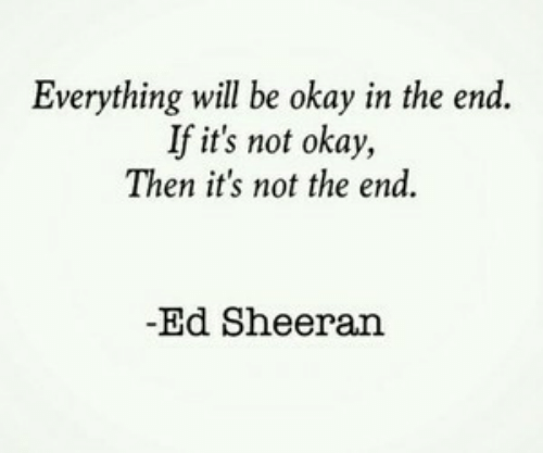 Not Okay: Everything will be okay in the end.  If it's not okay,  Then it's not the end  -Ed Sheeran