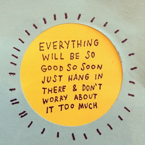 hang in there: EVERYTHING  WILL BE S0  GooD So SooN  JUST HANG IN  THERE & DON'T  WORRY ABOUT  IT TOO MVCH