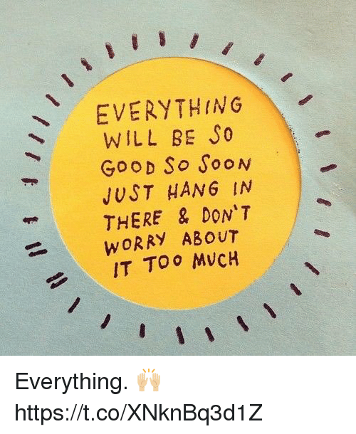 Hanging In There: EVERYTHING  WILL BE SO  GOOD So SooN  JUST HANG IN  THERE & DON'T  WORRY ABOUT  IT TOO MUCH Everything. 🙌🏼 https://t.co/XNknBq3d1Z