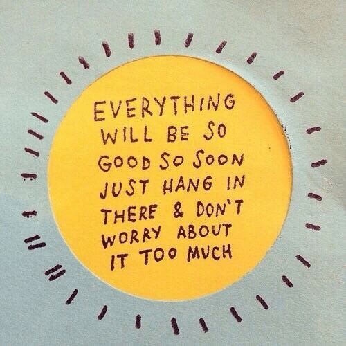 hang in there: EVERYTHING  WILL BE So  GooD So SooN  JUST HANG IN  THERE & DON'T  WORRY ABOUT  IT TOo MVCH