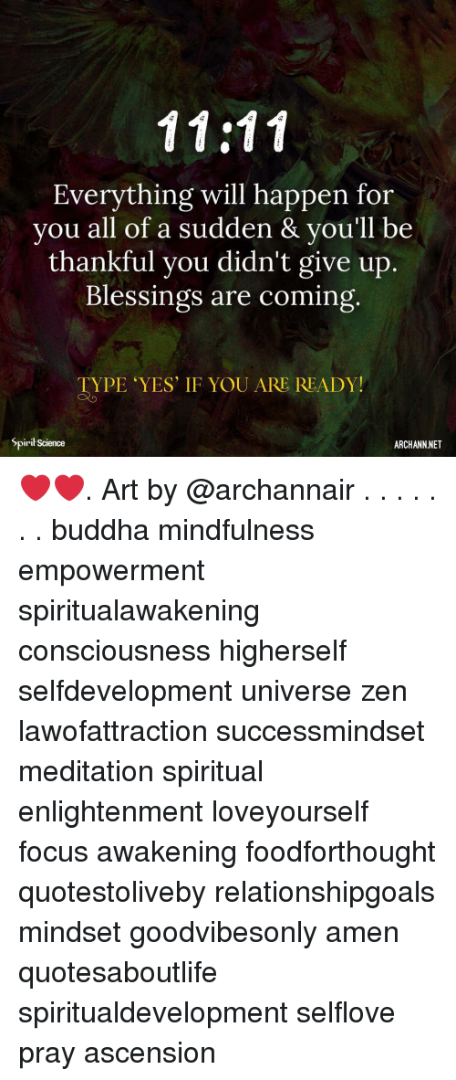 Relationshipgoals: Everything will happen for  you all of a sudden & vou'll be  thankful you didn't give up.  Blessings are coming  TYPE YES' IF YOU ARE READY!  Spirił Science  ARCHANN NET ❤️❤️. Art by @archannair . . . . . . . buddha mindfulness empowerment spiritualawakening consciousness higherself selfdevelopment universe zen lawofattraction successmindset meditation spiritual enlightenment loveyourself focus awakening foodforthought quotestoliveby relationshipgoals mindset goodvibesonly amen quotesaboutlife spiritualdevelopment selflove pray ascension