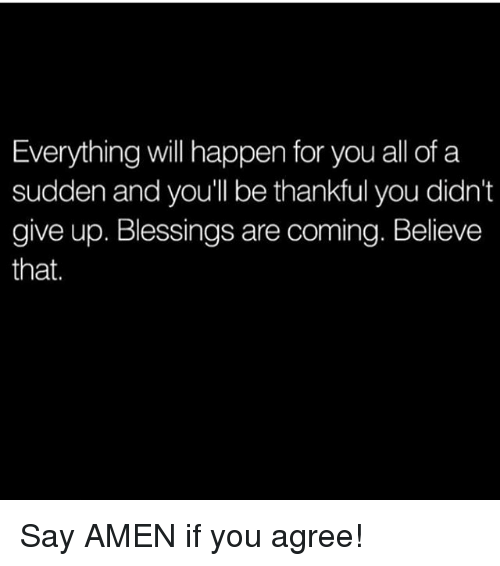 Memes, Blessings, and 🤖: Everything will happen for you all of a  sudden and you'll be thankful you didn't  give up. Blessings are coming. Believe  that. Say AMEN if you agree!