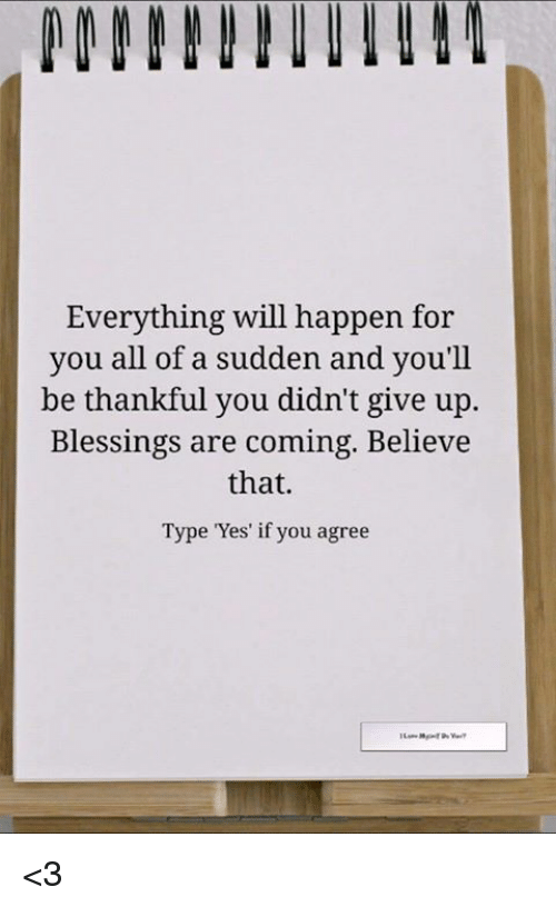 Memes, Blessings, and 🤖: Everything will happen for  you all of a sudden and you'll  be thankful you didn't give up  Blessings are coming. Believe  that.  Type Yes' if you agree <3