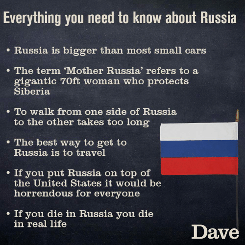 Travel: Everything you need to know about Russia  e Russia is bigger than most small cars  The term 'Mother Russia' refers to a  gigantic 70ft woman who protects  Siberia  . To walk from one side of Russia  to the other takes too long  e The best way to get to  Russia is to travel  . If you put Russia on top of  the United States it would be  horrendous for everyone  If you die in Russia you die  in real life  Dave