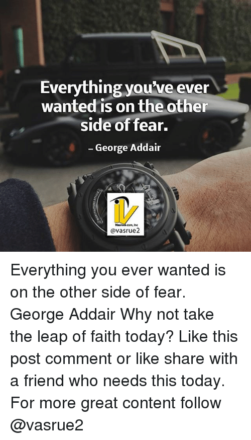 leap of faith: Everything you've ever  wanted is on the other  side of fear.  George Addair  avasrue2 Everything you ever wanted is on the other side of fear. George Addair Why not take the leap of faith today? Like this post comment or like share with a friend who needs this today. For more great content follow @vasrue2