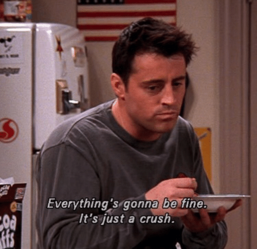 A Crush: Everything's gonna be fine.  It's just a crush