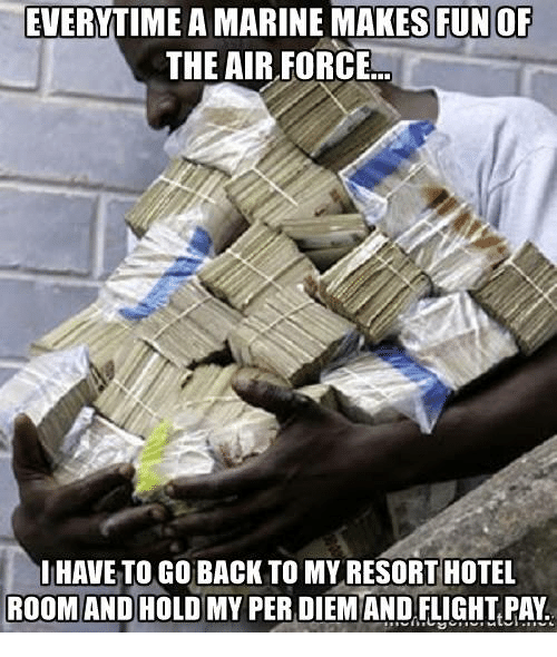 Air Force, Flight, and Hotel: EVERYTIME A MARINE MAKES FUNOF  THE AIR FORCE  HAVE TO GO BACK TO MY RESORT HOTEL  ROOM AND HOLD MY PER DIEMAND FLIGHT PAY