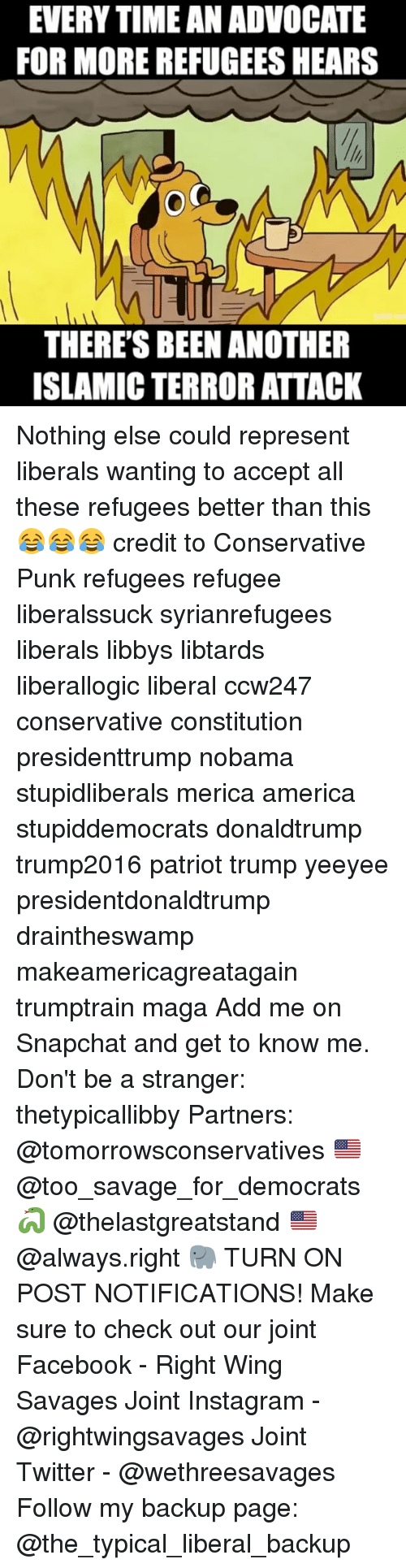 Constitution, Islam, and Wings: EVERYTIME AN ADVOCATE  FOR MORE REFUGEES HEARS  THERE'S BEEN ANOTHER  ISLAMIC TERROR ATTACK Nothing else could represent liberals wanting to accept all these refugees better than this 😂😂😂 credit to Conservative Punk refugees refugee liberalssuck syrianrefugees liberals libbys libtards liberallogic liberal ccw247 conservative constitution presidenttrump nobama stupidliberals merica america stupiddemocrats donaldtrump trump2016 patriot trump yeeyee presidentdonaldtrump draintheswamp makeamericagreatagain trumptrain maga Add me on Snapchat and get to know me. Don't be a stranger: thetypicallibby Partners: @tomorrowsconservatives 🇺🇸 @too_savage_for_democrats 🐍 @thelastgreatstand 🇺🇸 @always.right 🐘 TURN ON POST NOTIFICATIONS! Make sure to check out our joint Facebook - Right Wing Savages Joint Instagram - @rightwingsavages Joint Twitter - @wethreesavages Follow my backup page: @the_typical_liberal_backup