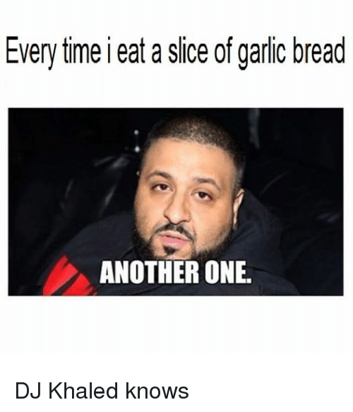 Another One, Another One, and DJ Khaled: Everytime eat a slice of garlic bread  ANOTHER ONE. DJ Khaled knows