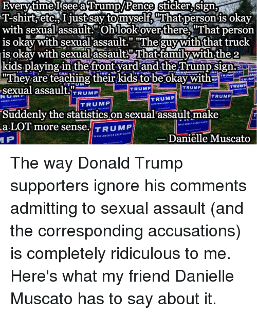 """Donald Trump Supporters: Everytime Seea ITumap/Rence Sticker Sign  T Shirt etc Ijustsaytomyself at person is okay  with sexual assault Oh look over there, """"That person  is okay with sexual assault."""" """"The guy with that truck  is okay with sexual assault AThat-family with the 2  kids playing in the front yard and the Trump Sign.  UNP  """"They are teaching their kids to be okay with  TRUMP  TAUMP  TRUMP  sexual assault.  TRUMP  TRUMP  TRUMP  TRUMP  TRUMP  TRUMP  Suddenly the statistics on sexual assault make  Pr  a LOT more sense. TRUMP  Danielle Muscat  P The way Donald Trump supporters ignore his comments admitting to sexual assault (and the corresponding accusations) is completely ridiculous to me. Here's what my friend Danielle Muscato has to say about it."""