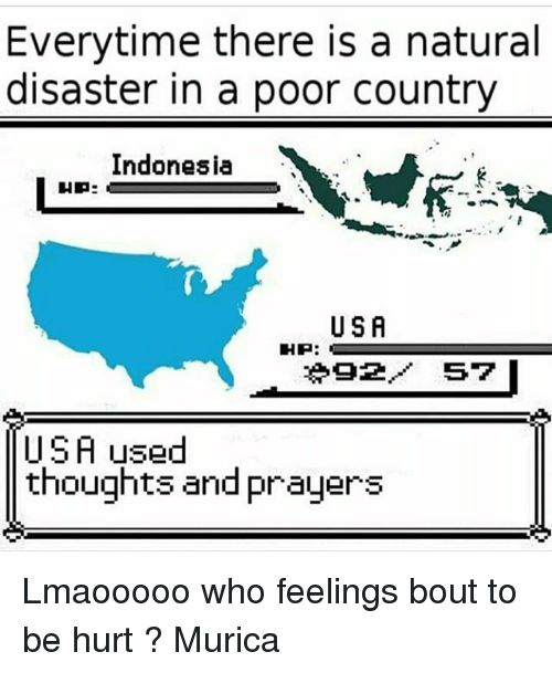 Memes, Indonesia, and 🤖: Everytime there is a natural  disaster in a poor country  Indonesia  USA  92/ 57  USA ysed  thoughts and prauers Lmaooooo who feelings bout to be hurt ? Murica