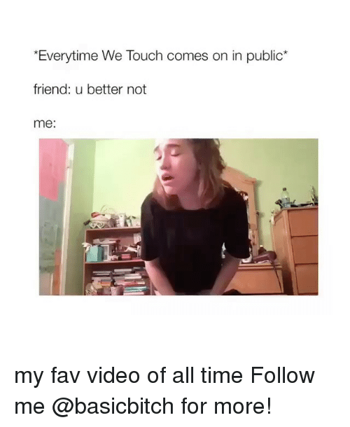 "Time, Video, and Girl Memes: ""Everytime We Touch comes on in public  friend: u better not  me: my fav video of all time Follow me @basicbitch for more!"