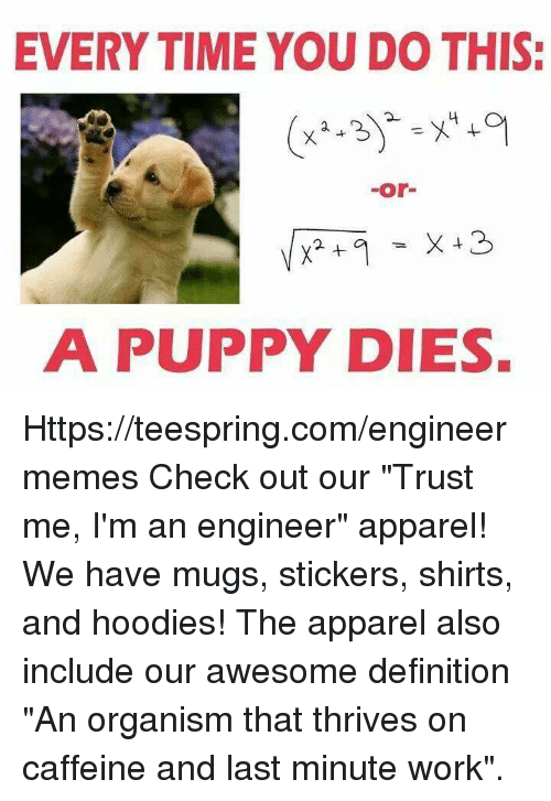 """Im An Engineer: EVERYTIME YOU DO THIS:  or  A PUPPY DIES. Https://teespring.com/engineermemes  Check out our """"Trust me, I'm an engineer"""" apparel! We have mugs, stickers, shirts, and hoodies! The apparel also include our awesome definition """"An organism that thrives on caffeine and last minute work""""."""