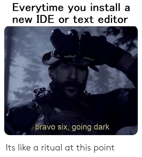 editor: Everytime you install a  new IDE or text editor  bravo six, going dark Its like a ritual at this point