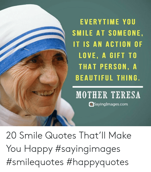 teresa: EVERYTIME YOU  SMILE AT SOMEONE.  IT IS AN ACTION OF  LOVE, A GIFT TO  THAT PERSON,A  BEAUTIFUL THING.  MOTHER TERESA  Qsayinglmages.com 20 Smile Quotes That'll Make You Happy #sayingimages #smilequotes #happyquotes