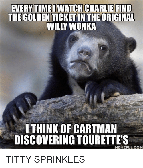 Tourettes Meme: EVERYTIMEDWATCH CHARLIE FIND  THE GOLDEN  THE ORIGINAL  WILLY WONKA  ITHINK OF CARTMAN  DISCOVERING TOURETTES  MEMEFUL COM TITTY SPRINKLES