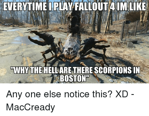 🤖: EVERYTIMEI PLAY FALL  4 IM LIKE  WHY THE HELLARETHERE SCORPIONSIN  BOSTON Any one else notice this? XD -MacCready
