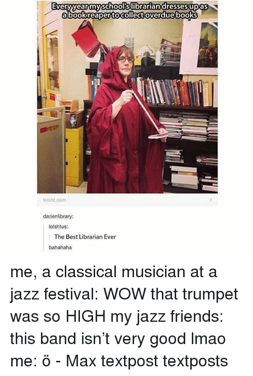 Textposts: Everyyearmyschoolkslibrariandressesupas  abookreaper tocollect overdue books  lolsht.com  darienlibrary:  tolshtus:  The Best Librarian Ever  bahahaha me, a classical musician at a jazz festival: WOW that trumpet was so HIGH my jazz friends: this band isn't very good lmao me: ö - Max textpost textposts