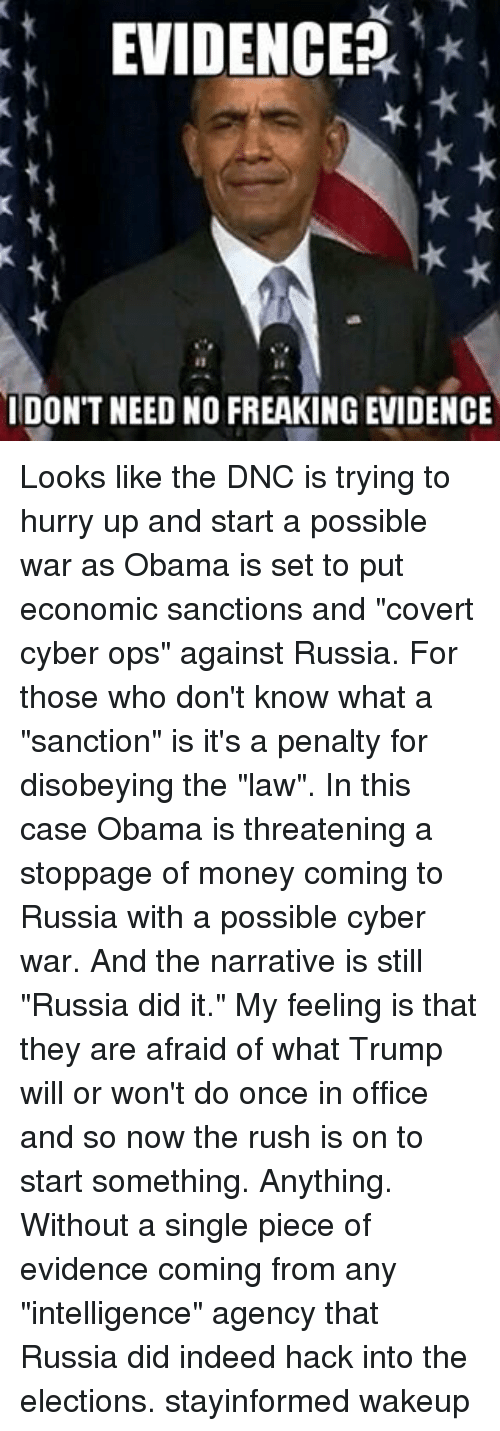 """Russia Did It: EVIDENCE?  IDON'T NEED NO FREAKING EVIDENCE Looks like the DNC is trying to hurry up and start a possible war as Obama is set to put economic sanctions and """"covert cyber ops"""" against Russia. For those who don't know what a """"sanction"""" is it's a penalty for disobeying the """"law"""". In this case Obama is threatening a stoppage of money coming to Russia with a possible cyber war. And the narrative is still """"Russia did it."""" My feeling is that they are afraid of what Trump will or won't do once in office and so now the rush is on to start something. Anything. Without a single piece of evidence coming from any """"intelligence"""" agency that Russia did indeed hack into the elections. stayinformed wakeup"""