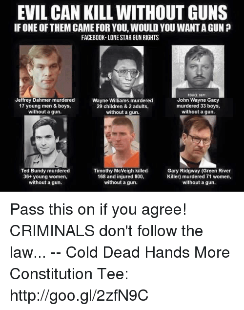 Children, Facebook, and Guns: EVIL CAN KILL WITHOUT GUNS  IF ONE OF THEM CAME FOR YOU, WOULD YOU WANT A GUN ?  FACEBOOK-LONE STAR GUN RIGHTS  POLICE DEPT  Jeffrey Dahmer murdered  17 young men & boys  without a gun.  Wayne Williams murdered  29 children & 2 adults,  without a gun.  John Wayne Gacy  murdered 33 boys,  without a gun.  Ted Bundy murdered  36+ young women,  without a gun  Timothy McVeigh killed  168 and injured 800,  without a gun.  Gary Ridgway (Green River  Killer) murdered 71 women,  without a gun. Pass this on if you agree! CRIMINALS don't follow the law...  -- Cold Dead Hands More Constitution Tee: http://goo.gl/2zfN9C