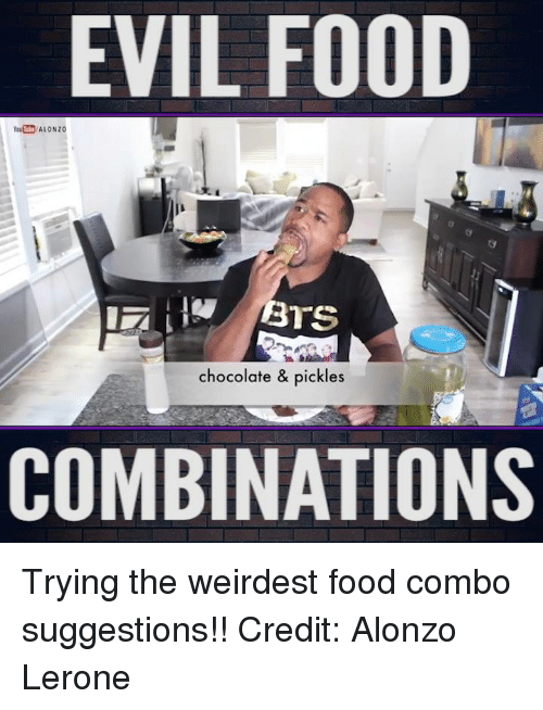 Alonzo Lerone: EVIL FOOD  chocolate & pickles  COMBINATIONS Trying the weirdest food combo suggestions!!  Credit: Alonzo Lerone