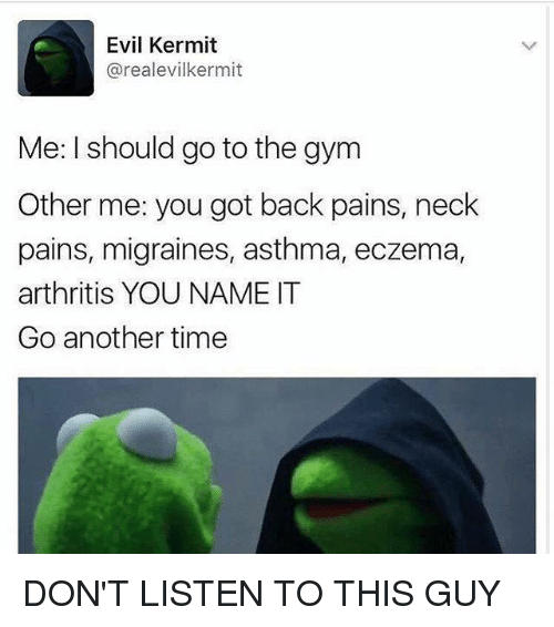 Memes, Arthritis, and Asthma: Evil Kermit  areal evilkermit  Me: I should go to the gym  Other me: you got back pains, neck  pains, migraines, asthma, eczema,  arthritis YOU NAME IT  Go another time DON'T LISTEN TO THIS GUY