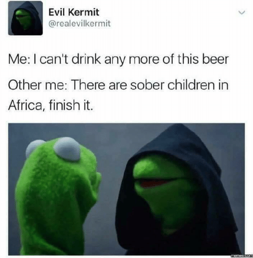 kermit: Evil Kermit  @realevilkermit  Me: I can't drink any more of this beer  Other me: There are sober children in  Africa, finish it.
