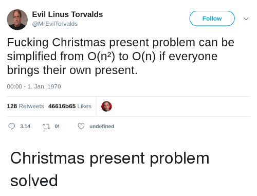 linus: Evil Linus Torvalds  Follow  MrEvilTorvalds  Fucking Christmas present problem can be  simplified from O(n2) to O(n) if everyone  brings their own present.  00:00-1. Jan. 1970  128 Retweets 46616b65 Likes  O3.14 ti oundefined Christmas present problem solved