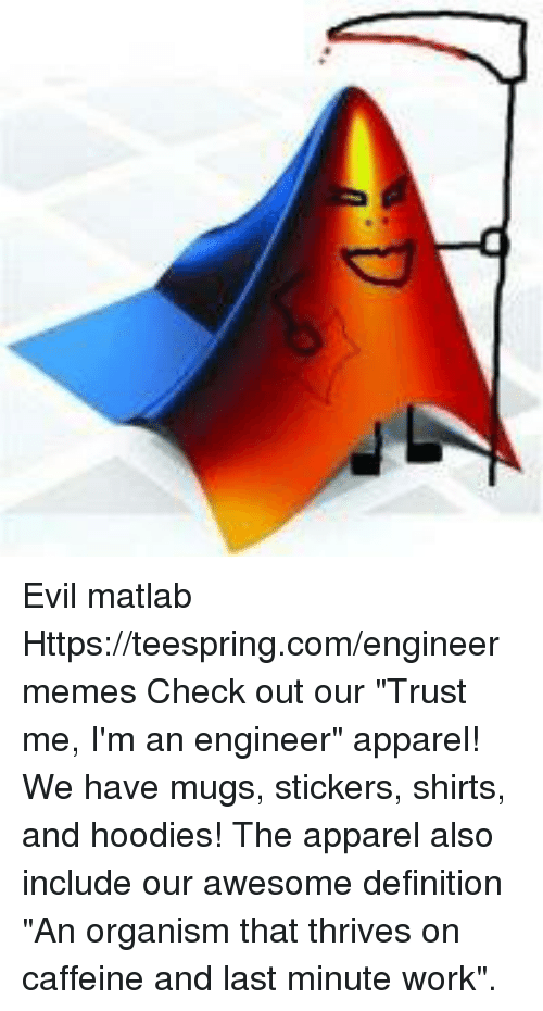 """Im An Engineer: Evil matlab Https://teespring.com/engineermemes  Check out our """"Trust me, I'm an engineer"""" apparel! We have mugs, stickers, shirts, and hoodies! The apparel also include our awesome definition """"An organism that thrives on caffeine and last minute work""""."""