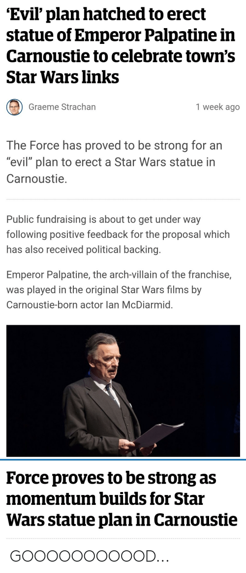 "the proposal: 'Evil' plan hatched to erect  statue of Emperor Palpatine in  Carnoustie to celebrate town's  Star Wars links  1 week ago  Graeme Strachan  The Force has proved to be strong for an  ""evil"" plan to erect a Star Wars statue in  Carnoustie.  Public fundraising is about to get under way  following positive feedback for the proposal which  has also received political backing.  Emperor Palpatine, the arch-villain of the franchise,  was played in the original Star Wars films by  Carnoustie-born actor lan McDiarmid.  Force proves to be strong as  momentum builds for Star  Wars statue plan in Carnoustie GOOOOOOOOOOD..."