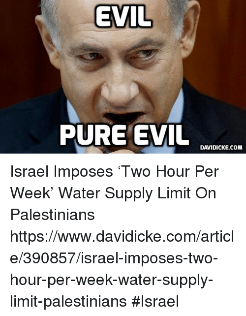 Pure Evilness: EVIL  PURE EVIL  DAVIDICKE.COM Israel Imposes 'Two Hour Per Week' Water Supply Limit On Palestinians https://www.davidicke.com/article/390857/israel-imposes-two-hour-per-week-water-supply-limit-palestinians #Israel