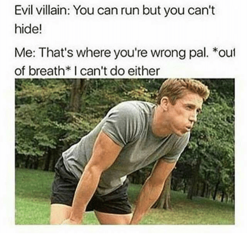 villainizing: Evil villain: You can run but you can't  hide!  Me: That's where you're wrong pal. *out  of breath치 can't do either