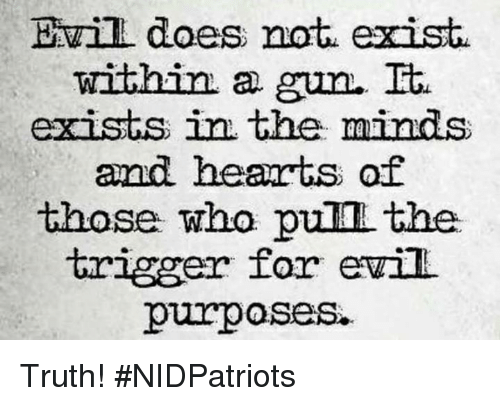 Memes, Hearts, and Evil: Evill does not exist  within a  gun. Et.  exists in the minds  and hearts of  those who pull the.  trigger for evil  purposes. Truth! #NIDPatriots