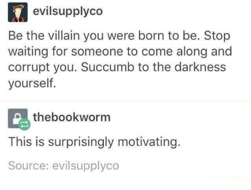 Waiting For Someone: evilsupplyco  Be the villain you were born to be. Stop  waiting for someone to come along and  corrupt you. Succumb to the darkness  yourself  thebookworm  This is surprisingly motivating.  Source: evilsupplyco