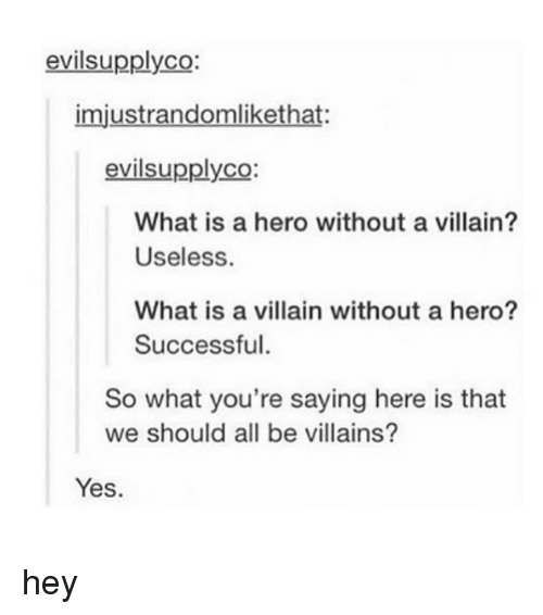 Tumblr, What Is, and Villain: evilsupplyco:  imjustrandomlikethat:  evilsupplyco:  CO:  What is a hero without a villain?  Useless.  What is a villain without a hero?  Successful.  So what you're saying here is that  we should all be villains?  Yes hey