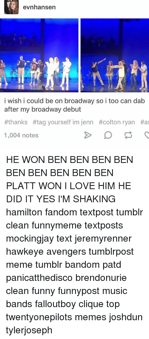 Colton: evnhansen  i wish i could be on broadway so i too can dab  after my broadway debut  thanks #tag yourself im jenn #colton ryan Has  1,004 notes HE WON BEN BEN BEN BEN BEN BEN BEN BEN BEN PLATT WON I LOVE HIM HE DID IT YES I'M SHAKING hamilton fandom textpost tumblr clean funnymeme textposts mockingjay text jeremyrenner hawkeye avengers tumblrpost meme tumblr bandom patd panicatthedisco brendonurie clean funny funnypost music bands falloutboy clique top twentyonepilots memes joshdun tylerjoseph