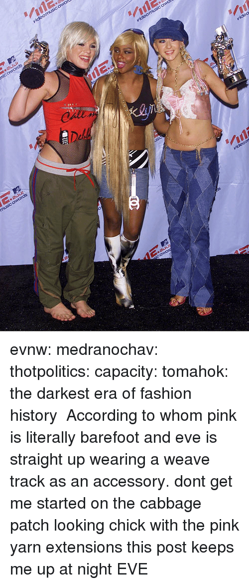 Weave: evnw:  medranochav:  thotpolitics: capacity:  tomahok:  the darkest era of fashion history   According to whom   pink is literally barefoot and eve is straight up wearing a weave track as an accessory. dont get me started on the cabbage patch looking chick with the pink yarn extensions this post keeps me up at night  EVE
