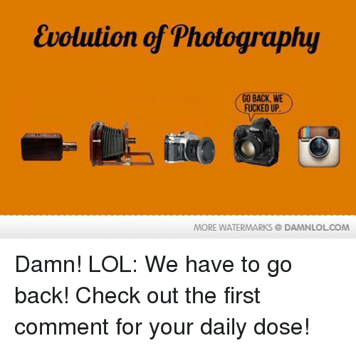 we have to go back: Evolution of Photography  O BACK, WE  FUCKED UP  MORE WATERMARKS DAMNLOLCOM Damn! LOL: We have to go back!