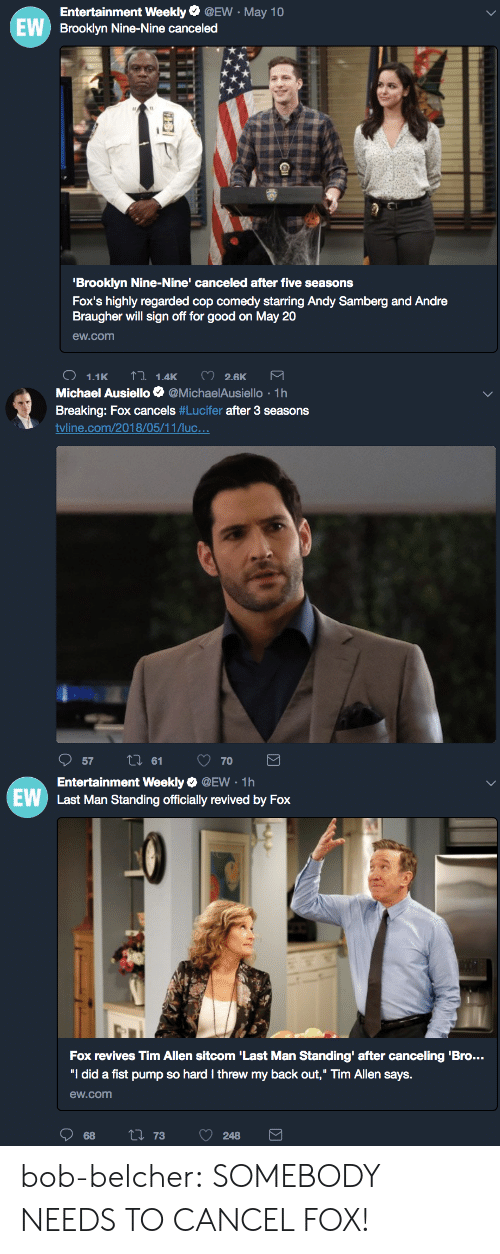 """ello: EW  Entertainment Weekly @EW-May 10  Brooklyn Nine-Nine canceled  fI  Brooklyn Nine-Nine' canceled after five seasons  Fox's highly regarded cop comedy starring Andy Samberg and Andre  Braugher will sign off for good on May 20  ew.com   Michael Ausiello Φ @MichaelAus.ello . 1 h  Breaking: Fox cancels # Lucifer after 3 seasons  tvline.com/201 8/05/1 1 Лис.. .  tl 61   EW  Entertainment Weekly Q @EW 1h  Last Man Standing officially revived by Fox  Fox revives Tim Allen sitcom 'Last Man Standing' after canceling 'Bro...  """"I did a fist pump so hard I threw my back out,"""" Tim Allen says.  ew.com bob-belcher:  SOMEBODY NEEDS TO CANCEL FOX!"""