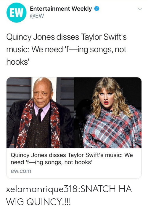 quincy: EW  Entertainment Weekly  @EW  Quincy Jones disses Taylor Swift's  music: We need f-ing songs, not  hooks  Quincy Jones disses Taylor Swift's music: We  need f-ing songs, not hooks'  ew.com xelamanrique318:SNATCH HA WIG QUINCY!!!!