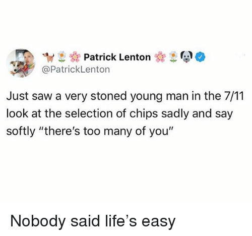 """7/11, Funny, and Life: ew Patrick Lenton  @PatrickLenton  Just saw a very stoned young man in the 7/11  look at the selection of chips sadly and say  softly """"there's too many of you"""" Nobody said life's easy"""