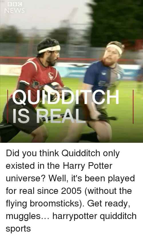 Harry Potter, Memes, and Sports: EW  QUIDDITCH  IS REAL Did you think Quidditch only existed in the Harry Potter universe? Well, it's been played for real since 2005 (without the flying broomsticks). Get ready, muggles… harrypotter quidditch sports