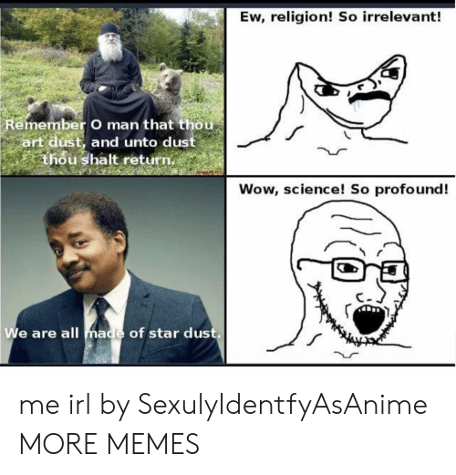 Thou Art: Ew, religion! So irrelevant!  Remember O man that thou  art dust, and unto dust  thou shalt return.  Wow, science! So profound!  We are all made of star dus me irl by SexulyIdentfyAsAnime MORE MEMES