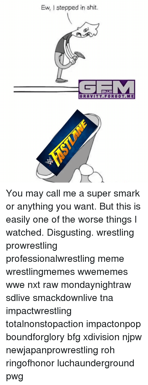 Memes, 🤖, and Super: Ew, stepped in shit.  ONLY ON  INSTAGRAM  GRAVITY FORG OT. M E You may call me a super smark or anything you want. But this is easily one of the worse things I watched. Disgusting. wrestling prowrestling professionalwrestling meme wrestlingmemes wwememes wwe nxt raw mondaynightraw sdlive smackdownlive tna impactwrestling totalnonstopaction impactonpop boundforglory bfg xdivision njpw newjapanprowrestling roh ringofhonor luchaunderground pwg