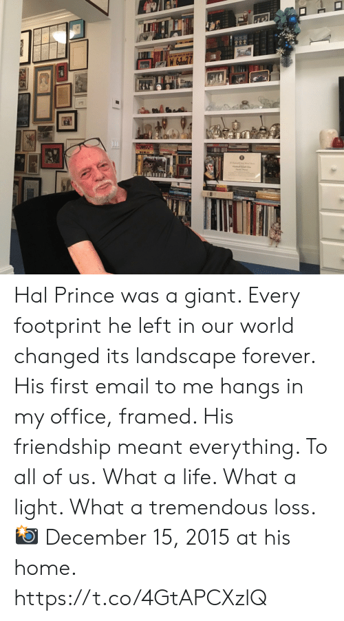 hal: EW YORK WRLEFAR Hal Prince was a giant. Every footprint he left in our world  changed its landscape forever.   His first email to me hangs in my office, framed. His friendship meant everything. To all of us.  What a life. What a light. What a tremendous loss.   📸 December 15, 2015 at his home. https://t.co/4GtAPCXzlQ