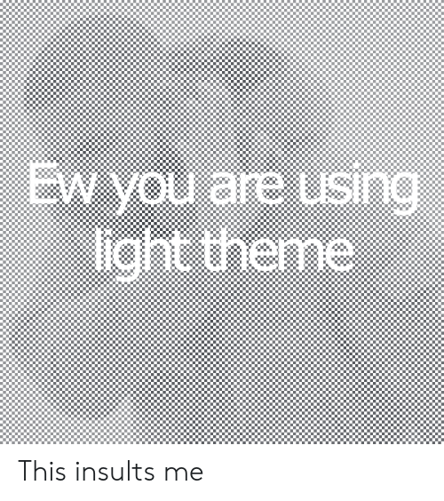 Insults: EW you are using  light theme  SIn This insults me